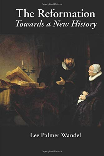 The Reformation: Towards a New History: Lee Palmer Wandel