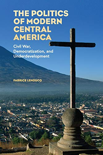 The Politics of Modern Central America: Civil War, Democratization, and Underdevelopment: Lehoucq, ...