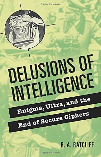Delusions of Intelligence. Enigma, Ultra, and the End of Secure Ciphers.: Ratcliff, R A