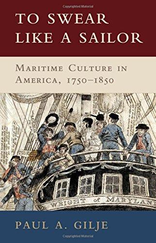 To Swear Like a Sailor: Maritime Culture in America, 1750 1850: Gilje, Paul A.