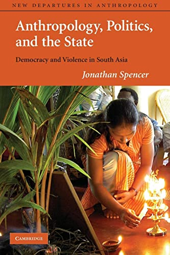 9780521777469: Anthropology, Politics, and the State: Democracy and Violence in South Asia (New Departures in Anthropology)