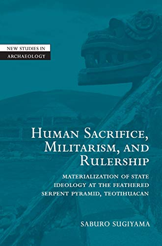 9780521780568: Human Sacrifice, Militarism, and Rulership Hardback: Materialization of State Ideology at the Feathered Serpent Pyramid, Teotihuacan (New Studies in Archaeology)