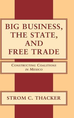 9780521781688: Big Business, the State, and Free Trade: Constructing Coalitions in Mexico