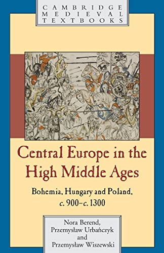 Central Europe in the High Middle Ages: Bohemia, Hungary and Poland, C.900 C.1300: Nora Berend