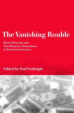 The Vanishing Rouble: Barter Networks and Non-Monetary Transactions in Post-Soviet Societies: ...