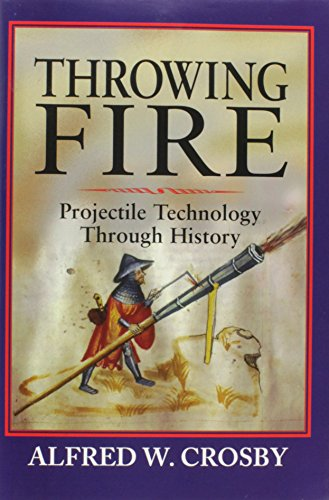 Throwing fire : projectile technology through history.: Crosby, Alfred W.