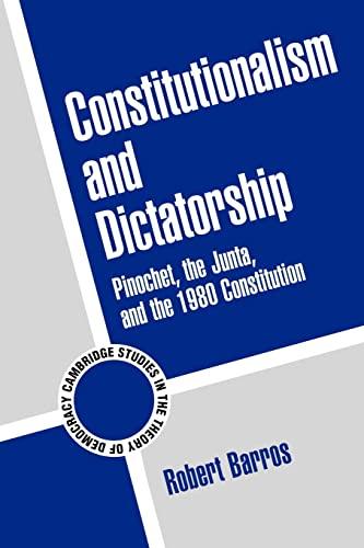 Constitutionalism and Dictatorship: Pinochet, the Junta, and: Robert Barros