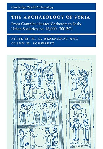 9780521796668: The Archaeology of Syria: From Complex Hunter-Gatherers to Early Urban Societies (c.16,000-300 BC) (Cambridge World Archaeology)