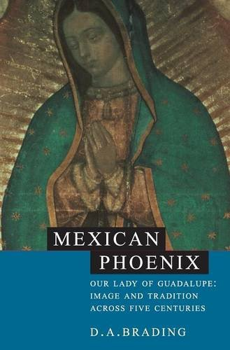 Mexican Phoenix Our Lady of Guadalupe: Image and Tradition across Five Centuries