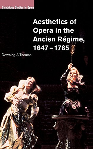 Aesthetics of Opera in the Ancien RÃ gime, 1647-1785 (Cambridge Studies in Opera): Downing A...