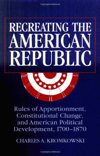 9780521808484: Recreating the American Republic: Rules of Apportionment, Constitutional Change, and American Political Development, 1700-1870