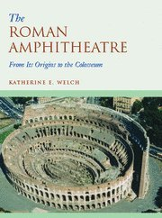 The Roman Amphitheatre, from its origins to the Colosseum: Welch, Katherine E.