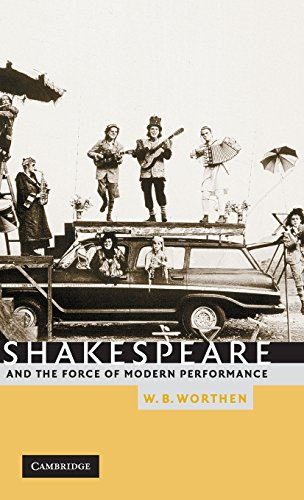 Shakespeare and the Force of Modern Performance: Worthen, W. B.