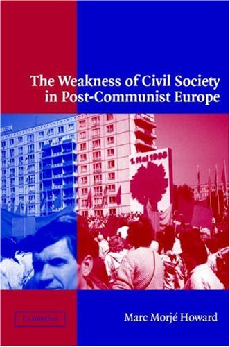 The Weakness of Civil Society in Post-Communist Europe (Hardcover): Marc Morje Howard