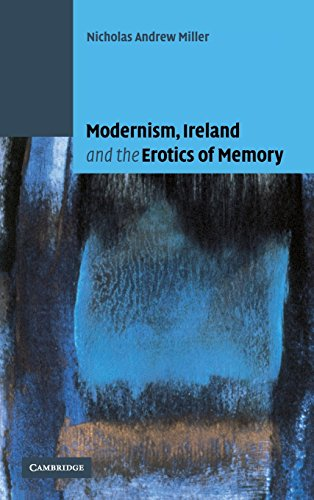 Modernism, Ireland and the Erotics of Memory: Miller, Nicholas Andrew