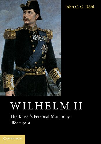 Wilhelm II The Kaiser's Personal Monarchy, 1888-1900: John C. G.