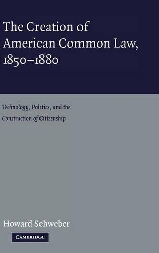The Creation of American Common Law, 1850-1880: Technology, Politics, and the Construction of ...