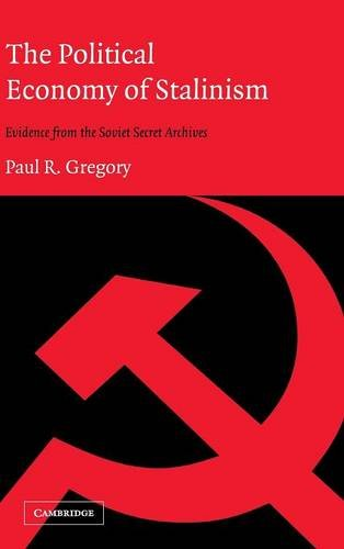 The Political Economy of Stalinism Evidence from the Soviet Secret Archives: Paul R. Gregory
