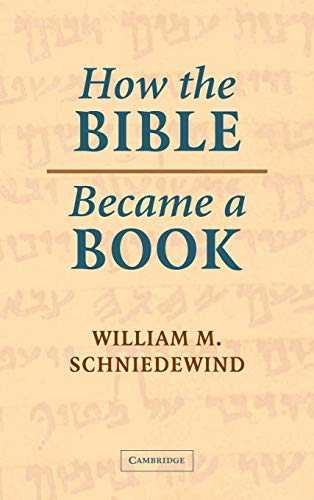 How the Bible Became a Book: The Textualization of Ancient Israel: William M. Schniedewind
