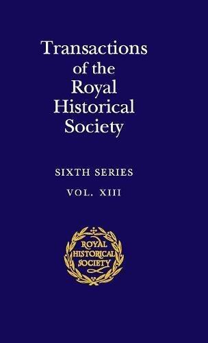 TRANSACTIONS OF THE ROYAL HISTORICAL SOCIETY: VOLUME 13: SIXTH SERIES (ROYAL HISTORICAL SOCIETY T...