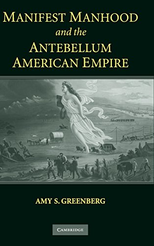 Manifest Manhood and the Antebellum American Empire: Greenberg, Amy S.