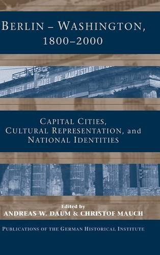 9780521841177: Berlin - Washington, 1800–2000: Capital Cities, Cultural Representation, and National Identities (Publications of the German Historical Institute)