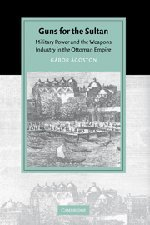 9780521843133: Guns for the Sultan: Military Power and the Weapons Industry in the Ottoman Empire (Cambridge Studies in Islamic Civilization)