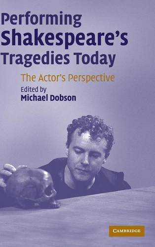 Performing Shakespeare's Tragedies Today: The Actor's Perspective: Dobson, Michael