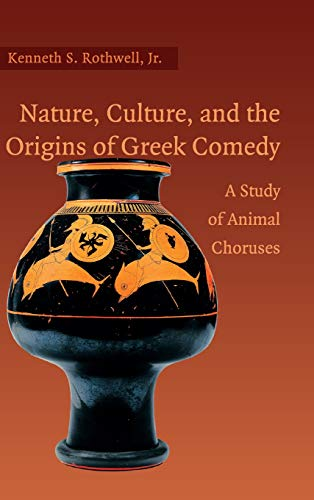 Nature, Culture, and the Origins of Greek Comedy: A Study of Animal Choruses: Rothwell Jr, Kenneth ...