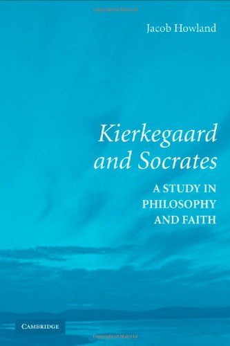 Kierkegaard and Socrates : A Study in Philosophy and Faith: Howland, Jacob
