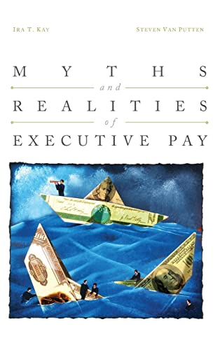 Myths and Realities of Executive Pay: Kay, Ira and Van Putten, Steven