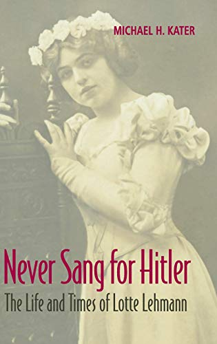 9780521873925: Never Sang for Hitler: The Life and Times of Lotte Lehmann, 1888-1976