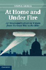 At Home and under Fire : The Air Raid in Britain from the Great War to the Blitz: Grayzel, Susan R.