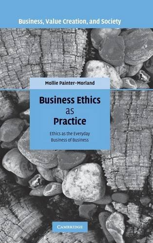 Business Ethics as Practice: Ethics as the Everyday Business of Business (Business, Value Creation,...