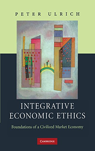 Integrative Economic Ethics: Foundations of a Civilized Market Economy: Peter Ulrich