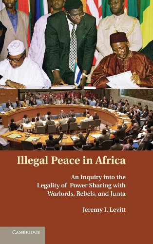 Illegal Peace in Africa: An Inquiry into the Legality of Power Sharing with Warlords, Rebels, and ...