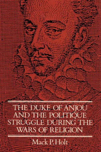 The Duke of Anjou and the Politique Struggle During the Wars of Religion: Mack P. Holt