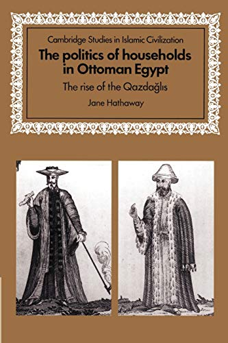 9780521892940: The Politics of Households in Ottoman Egypt: The Rise of the Qazdaglis (Cambridge Studies in Islamic Civilization)