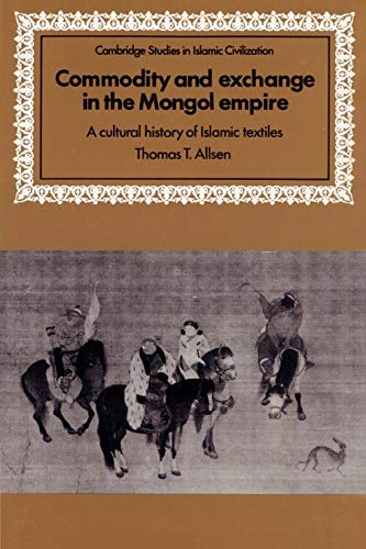 9780521893145: Commodity and Exchange in the Mongol Empire: A Cultural History of Islamic Textiles (Cambridge Studies in Islamic Civilization)