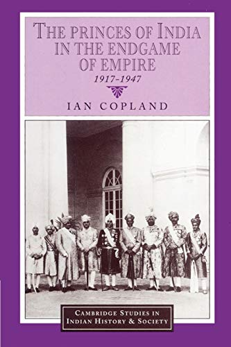 9780521894364: The Princes of India in the Endgame of Empire, 1917-1947 (Cambridge Studies in Indian History and Society)