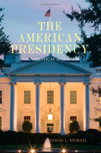 The American Presidency: An Analytical Approach: Morris, Irwin L.