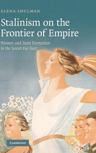 Stalinism on the Frontier of Empire. Women and State Fromation in the Soviet Far East.: Shulman, ...