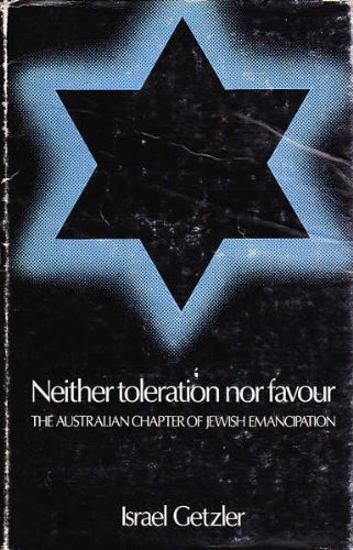 NEITHER TOLERATION NOR FAVOUR, THE AUSTRALIAN CHAPTER OF JEWISH EMANCIPATION: Getzler, Israel