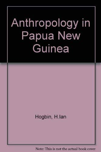 Anthropology in Papua New Guinea: Hogbin, H.Ian: