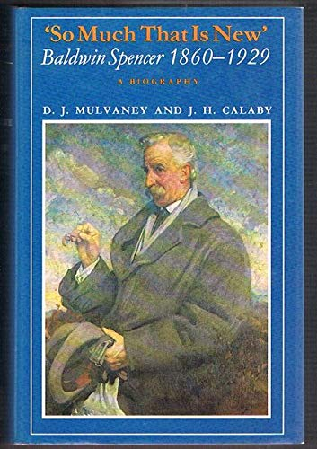 So Much That is New: Baldwin Spencer, 1860-1929: Mulvaney, John;Calaby, J.H.