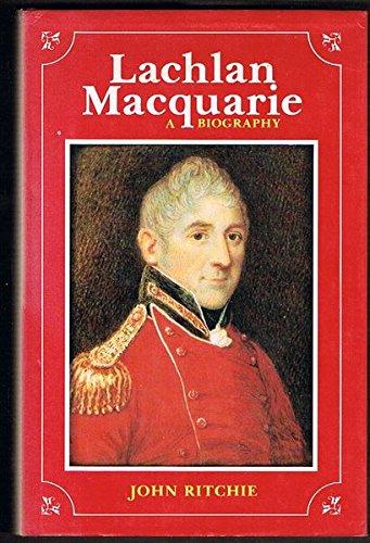 Lachlan Macquarie: A Biography: John Ritchie