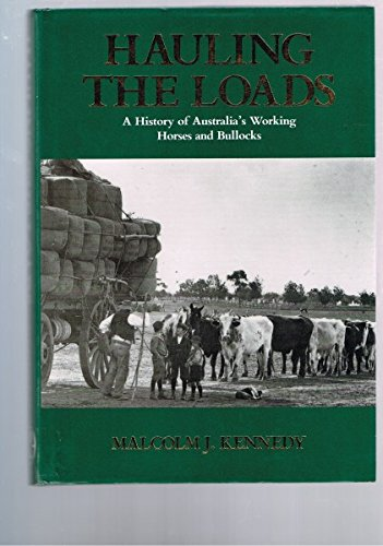 Hauling the Loads. A Hisotry of Australia's Working Horses and Bullocks.