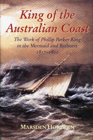 "King of the Australian Coast: The Work of Phillip Parker King in the ""Mermaid"" and ""..."