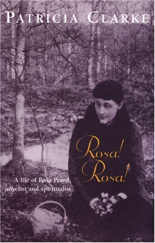 Rosa! Rosa!: A Life of Rosa Praed, Novelist and Spiritualist (0522848559) by Patricia Clarke
