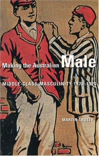 Making the Australian Male: Middle-Class Masculinity 1870-1920: Martin Crotty